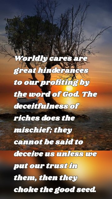 Worldly cares are great hinderances to our profiting by the word of God. The deceitfulness of riches does the mischief; they cannot be said to deceive us unless we put our trust in them, then they choke the good seed.
