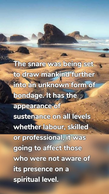 The snare was being set to draw mankind further into an unknown form of bondage. It has the appearance of sustenance on all levels whether labour, skilled or professional, it was going to affect those who were not aware of its presence on a spiritual level.