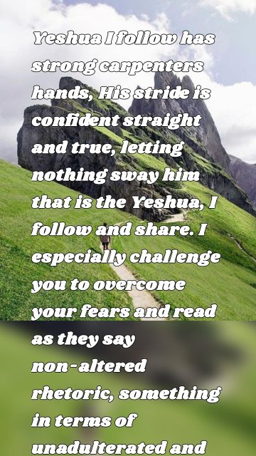 """Yeshua I follow has strong carpenters hands, His stride is confident straight and true, letting nothing sway him that is the Yeshua, I follow and share. I especially challenge you to overcome your fears and read as they say non-altered rhetoric, something in terms of unadulterated and possibly filled with soul-nourishing truths."""""""