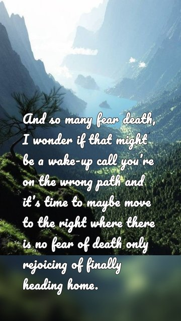 And so many fear death, I wonder if that might be a wake-up call you're on the wrong path and it's time to maybe move to the right where there is no fear of death only rejoicing of finally heading home.