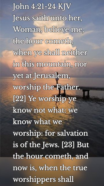 John 4:21-24 KJV Jesus saith unto her, Woman, believe me, the hour cometh, when ye shall neither in this mountain, nor yet at Jerusalem, worship the Father. [22] Ye worship ye know not what: we know what we worship: for salvation is of the Jews. [23] But the hour cometh, and now is, when the true worshippers shall worship the Father in spirit and in truth: for the Father seeketh such to worship him. [24] God is a Spirit: and they that worship him must worship him in spirit and in truth.