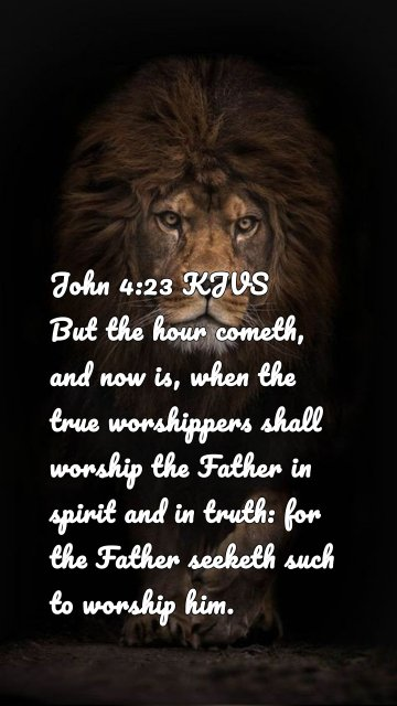 John 4:23 KJVS But the hour cometh, and now is, when the true worshippers shall worship the Father in spirit and in truth: for the Father seeketh such to worship him.