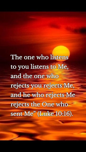 """The one who listens to you listens to Me, and the one who rejects you rejects Me, and he who rejects Me rejects the One who sent Me"""" (Luke 10:16)."""