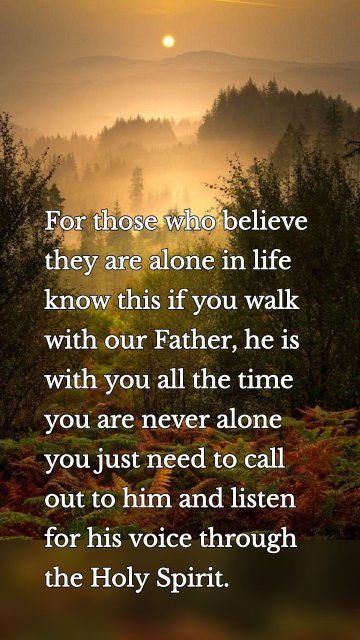 For those who believe they are alone in life know this if you walk with our Father, he is with you all the time you are never alone you just need to call out to him and listen for his voice through the Holy Spirit.