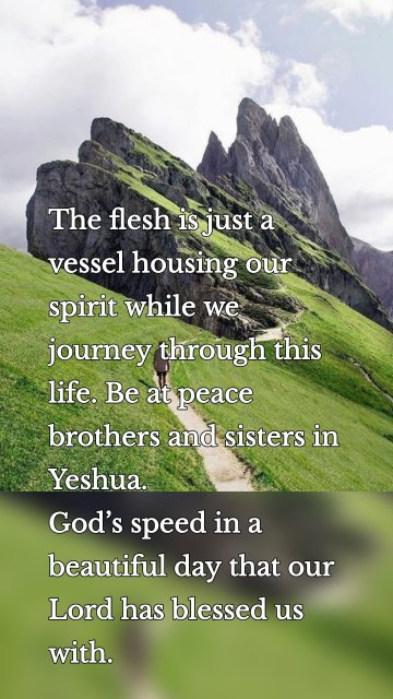 The flesh is just a vessel housing our spirit while we journey through this life. Be at peace brothers and sisters in Yeshua. God's speed in a beautiful day that our Lord has blessed us with.