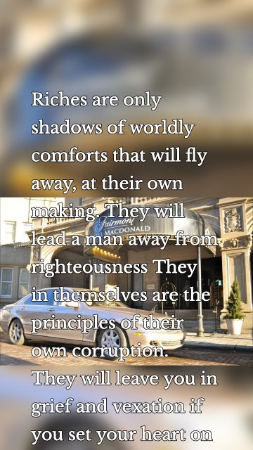 Riches are only shadows of worldly comforts that will fly away, at their own making. They will lead a man away from righteousness They in themselves are the principles of their own corruption. They will leave you in grief and vexation if you set your heart on them.