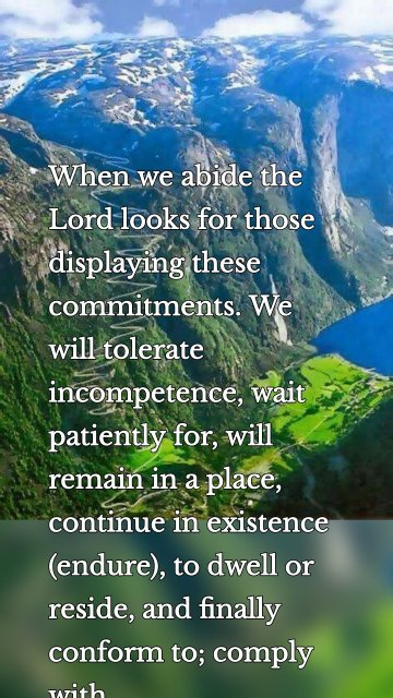 When we abide the Lord looks for those displaying these commitments. We will tolerate incompetence, wait patiently for, will remain in a place, continue in existence (endure), to dwell or reside, and finally conform to; comply with.