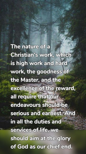 The nature of a Christian's work, which is high work and hard work, the goodness of the Master, and the excellence of the reward, all require that our endeavours should be serious and earnest. And in all the duties and services of life, we should aim at the glory of God as our chief end.