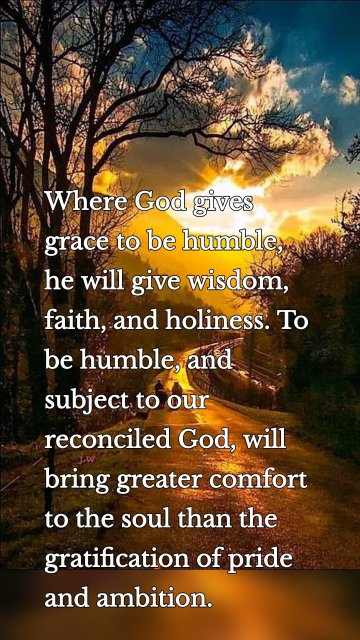 Where God gives grace to be humble, he will give wisdom, faith, and holiness. To be humble, and subject to our reconciled God, will bring greater comfort to the soul than the gratification of pride and ambition.