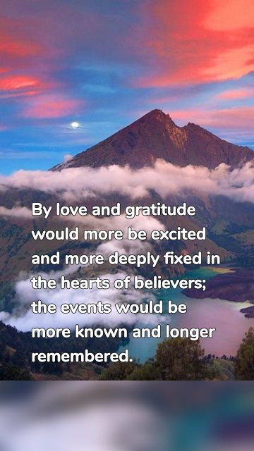 By love and gratitude would more be excited and more deeply fixed in the hearts of believers; the events would be more known and longer remembered.
