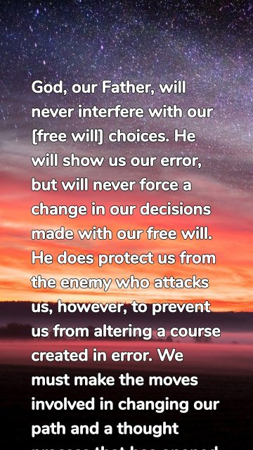 God, our Father, will never interfere with our [free will] choices. He will show us our error, but will never force a change in our decisions made with our free will. He does protect us from the enemy who attacks us, however, to prevent us from altering a course created in error. We must make the moves involved in changing our path and a thought process that has opened the door for an attack.