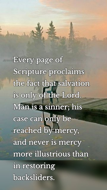 Every page of Scripture proclaims the fact that salvation is only of the Lord. Man is a sinner; his case can only be reached by mercy, and never is mercy more illustrious than in restoring backsliders.
