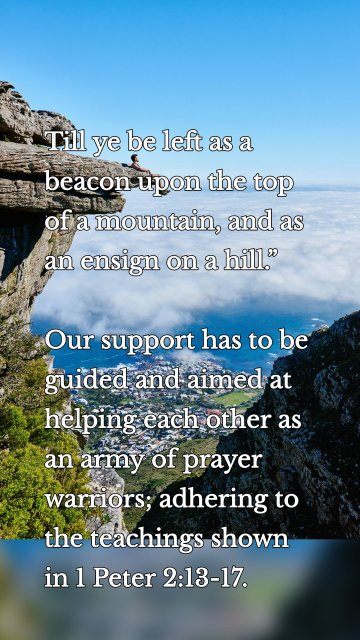 """Till ye be left as a beacon upon the top of a mountain, and as an ensign on a hill."""" Our support has to be guided and aimed at helping each other as an army of prayer warriors; adhering to the teachings shown in 1 Peter 2:13-17."""
