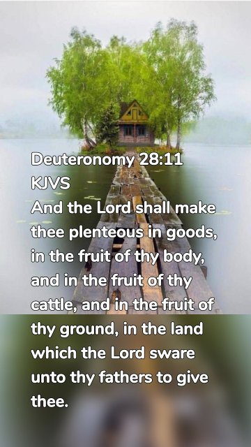 Deuteronomy 28:11 KJVS And the Lord shall make thee plenteous in goods, in the fruit of thy body, and in the fruit of thy cattle, and in the fruit of thy ground, in the land which the Lord sware unto thy fathers to give thee.