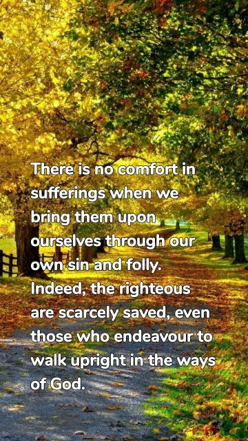 There is no comfort in sufferings when we bring them upon ourselves through our own sin and folly. Indeed, the righteous are scarcely saved, even those who endeavour to walk upright in the ways of God.