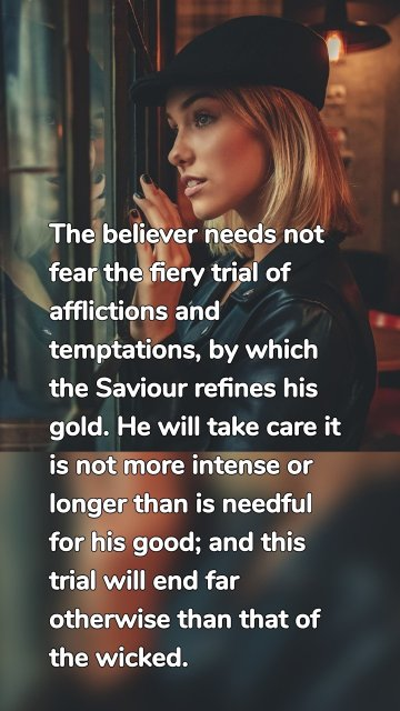 The believer needs not fear the fiery trial of afflictions and temptations, by which the Saviour refines his gold. He will take care it is not more intense or longer than is needful for his good; and this trial will end far otherwise than that of the wicked.
