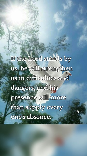 If the Lord stands by us, he will strengthen us in difficulties and dangers, and his presence will more than supply every one's absence.