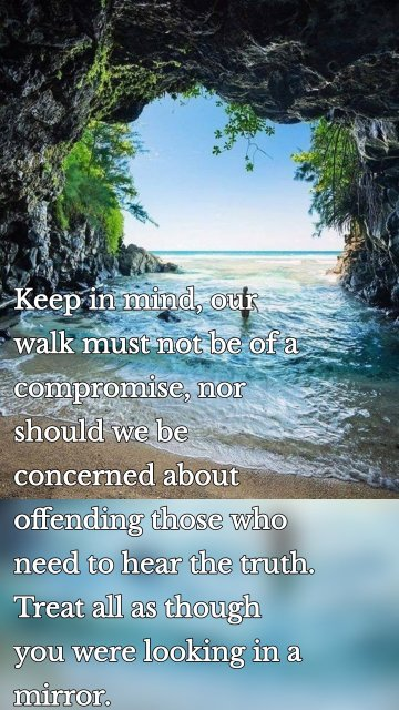 Keep in mind, our walk must not be of a compromise, nor should we be concerned about offending those who need to hear the truth. Treat all as though you were looking in a mirror.