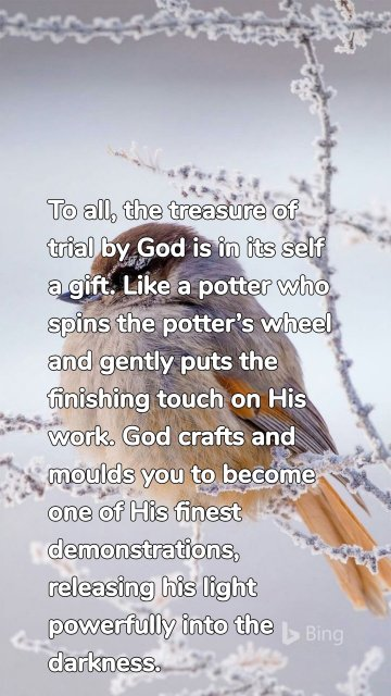 To all, the treasure of trial by God is in its self a gift. Like a potter who spins the potter's wheel and gently puts the finishing touch on His work. God crafts and moulds you to become one of His finest demonstrations, releasing his light powerfully into the darkness.
