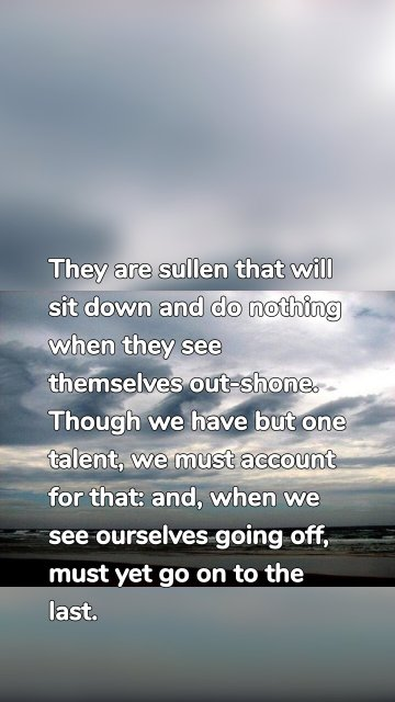They are sullen that will sit down and do nothing when they see themselves out-shone. Though we have but one talent, we must account for that: and, when we see ourselves going off, must yet go on to the last.