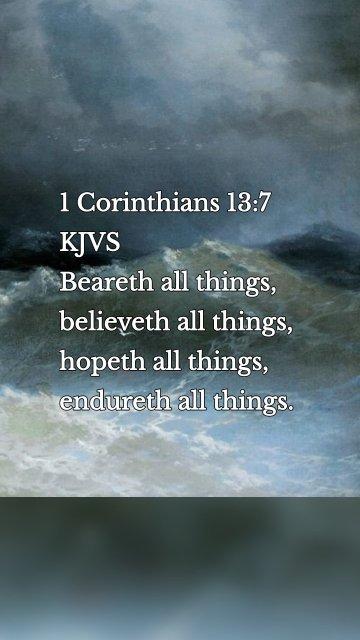 1 Corinthians 13:7 KJVS Beareth all things, believeth all things, hopeth all things, endureth all things.