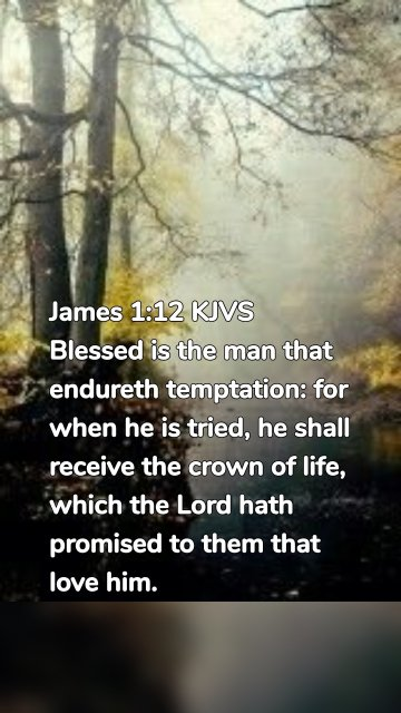 James 1:12 KJVS Blessed is the man that endureth temptation: for when he is tried, he shall receive the crown of life, which the Lord hath promised to them that love him.