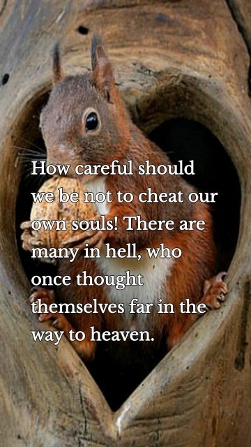 How careful should we be not to cheat our own souls! There are many in hell, who once thought themselves far in the way to heaven.