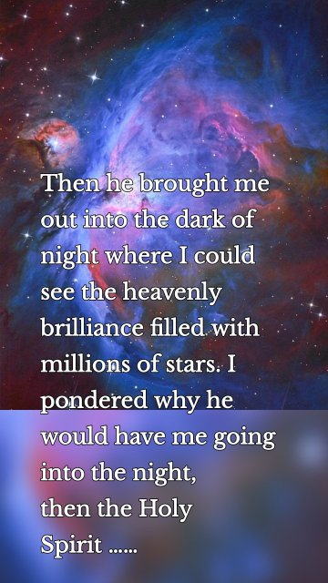 Then he brought me out into the dark of night where I could see the heavenly brilliance filled with millions of stars. I pondered why he would have me going into the night, thenthe Holy Spirit……