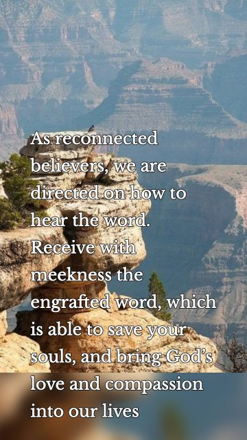 As reconnected believers, weare directed on how to hear the word. Receive with meekness the engrafted word, which is able to save your souls, and bring God's love and compassion into our lives