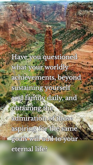 Have you questioned what your worldly achievements, beyond sustaining yourself and family daily, and obtaining the admiration of those aspiring for the same goals will add to your eternal life?