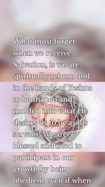What most forget when we receive Salvation, is we are spiritually reborn and in the hands of Yeshua to be shaped and molded into what He desires us to be as his servant. We are blessed and need to participate in our growth by being obedient even if when it is painful.