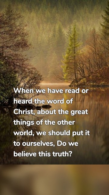 When we have read or heard the word of Christ, about the great things of the other world, we should put it to ourselves, Do we believe this truth?