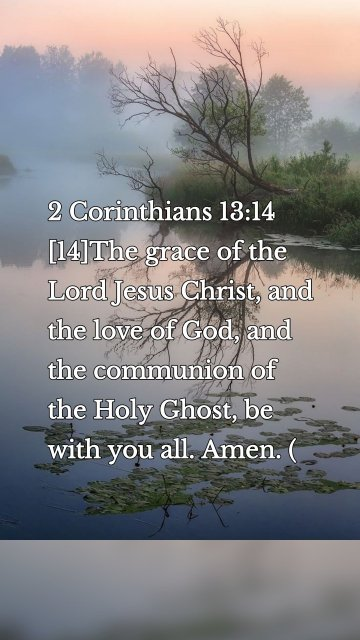 2 Corinthians 13:14 [14]The grace of the Lord Jesus Christ, and the love of God, and the communion of the Holy Ghost, be with you all. Amen. (