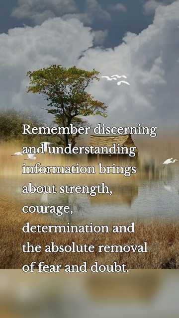 Remember discerning and understanding information brings about strength, courage, determination and the absolute removal of fear and doubt.